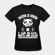 T-shirt féminin ♀ Racism is stupid - i am black, white and asian but everyone still loves me