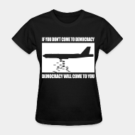 T-shirt féminin If you dont come to democracy, democracy will come to you