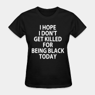 T-shirt féminin I hope I don't get killed for being black today