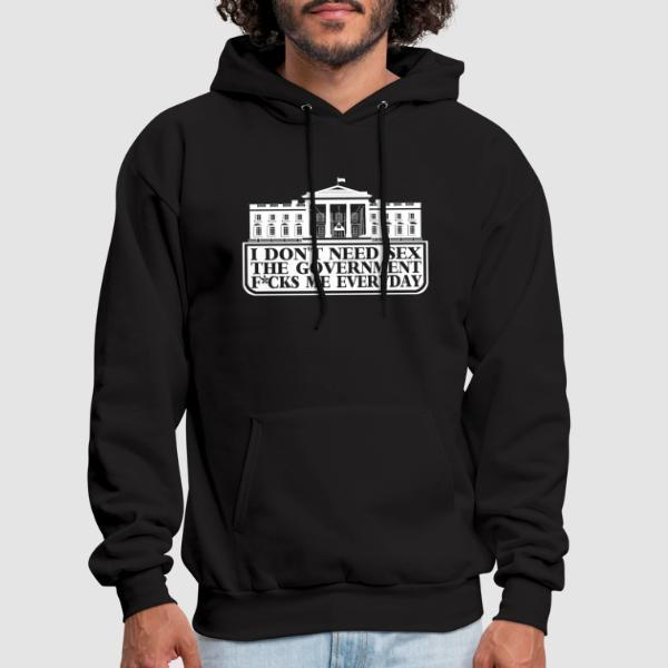 I don't need sex the government f*cks me everyday - Sweat à capuche (Hoodie) humour engagé