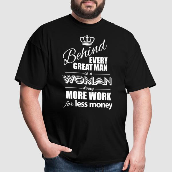 Behind every great man is a woman doing more work for less money - T-shirt Féministe