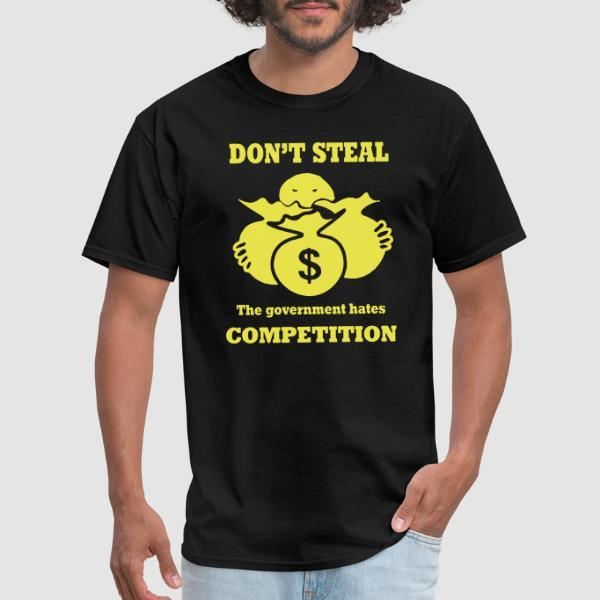Don't steal - the government hates competition - T-shirt humour engagé