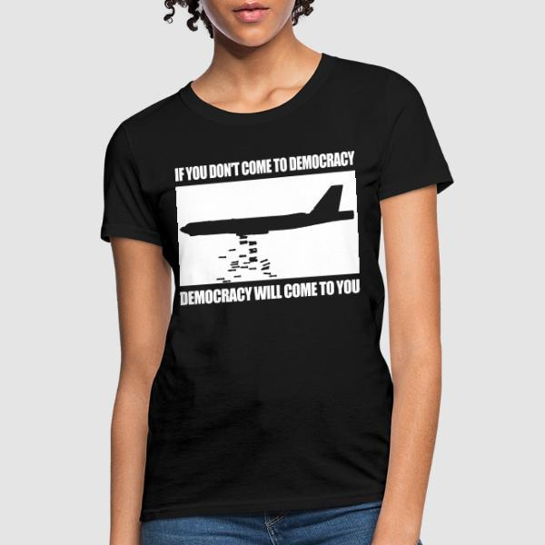 If you dont come to democracy, democracy will come to you - T-shirt féminin anti-guerre