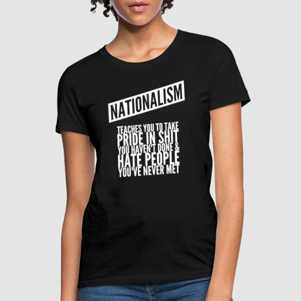 Nationalism teaches you to take pride in shit you haven't done & hate people you've never met - T-shirt féminin Anti-Fasciste