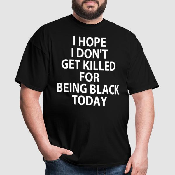 I hope I don't get killed for being black today - Black Lives Matter T-shirt