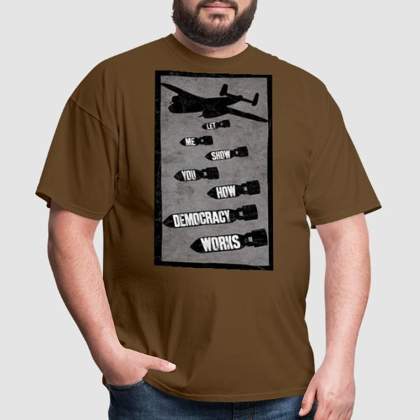Let me show you how democracy works - T-shirt anti-guerre