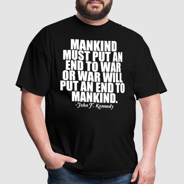 Mankind must put an end to war or war will put an end to mankind (John F. Kennedy) - T-shirt anti-guerre