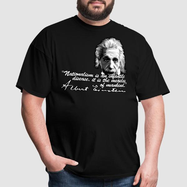 Nationalism is an infantile disease, it is the measles of mankind. (Albert Einstein) - T-shirt Militant