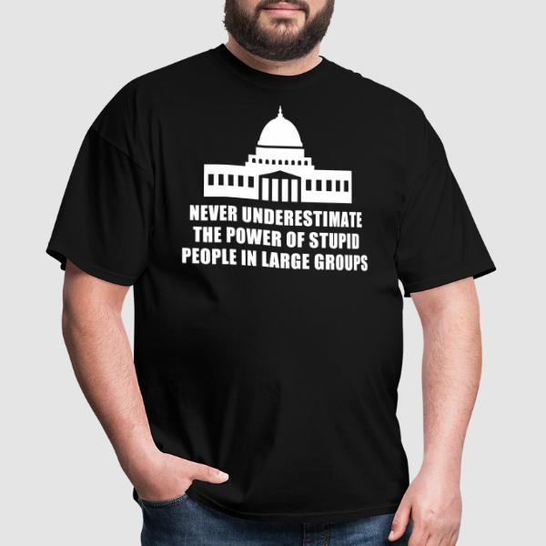 Never underestimate the power of stupid people in large groups - T-shirt humour engagé