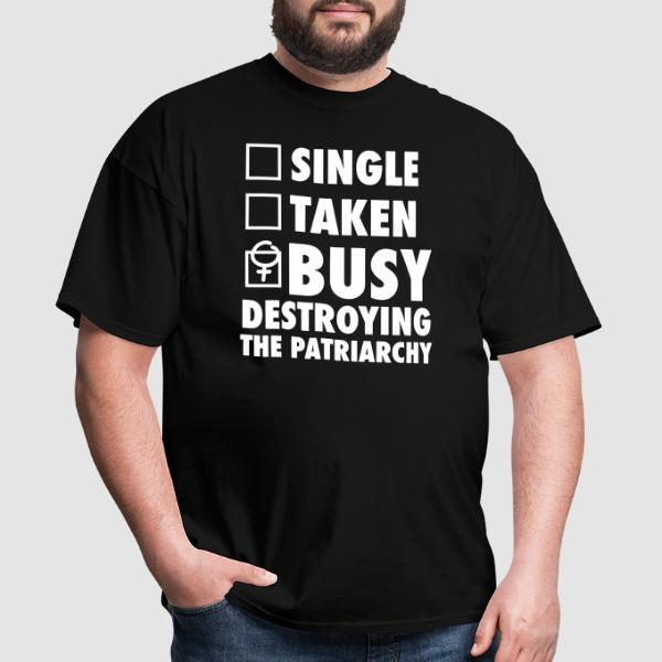 Single ? Taken ? Busy destroying the patriarchy ! - T-shirt Féministe