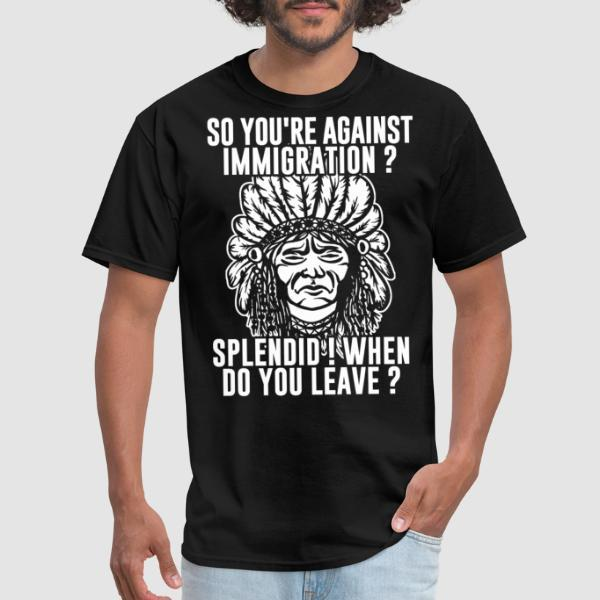 So you're against immigration? Splendid! When do you leave? - T-shirt humour engagé