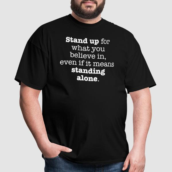Stand up for what you believe in, even if it means standing alone. - T-shirt Militant