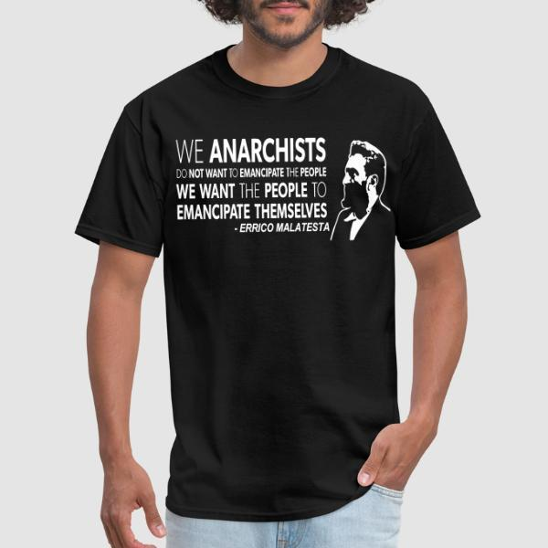 We anarchists do not want to emancipate the people we want the people to emancipate themselves (Errico Malatesta) - T-shirt Militant