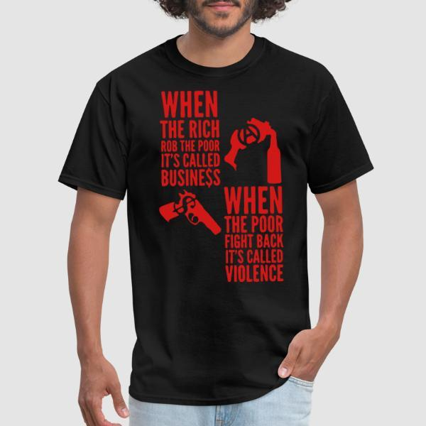 When the rich rob the poor it's called business - When the poor fight back it's called violence - T-shirt Militant
