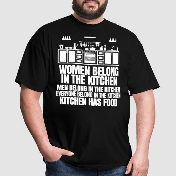 Women belong in the kitchen, men belong in the kitchen, everyone belong in the kitchen - kitchen has food - T-shirt humour engagé