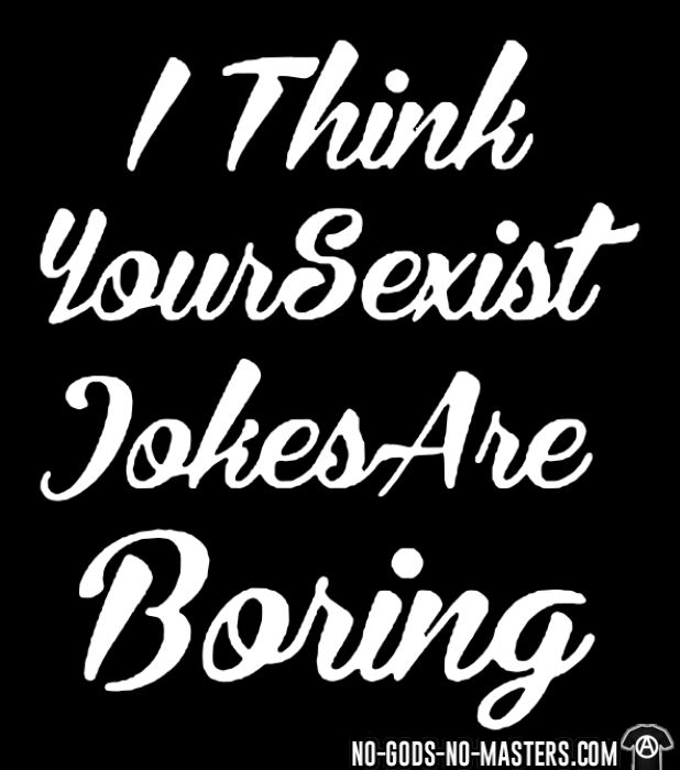 I think your sexist jokes are boring - T-shirt Féministe