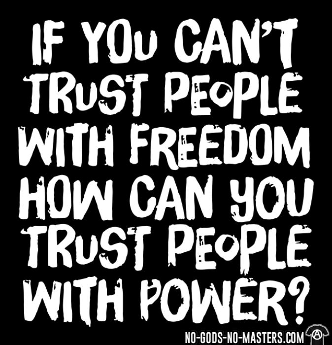If you can't trust people with freedom, how can you trust people with power? - T-shirt Militant