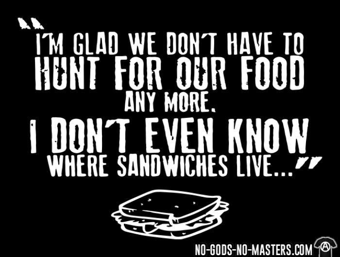 I'm glad we don't have to hunt for our food any more. I don't even know where sandwiches live... - T-shirt véganes et libération animale