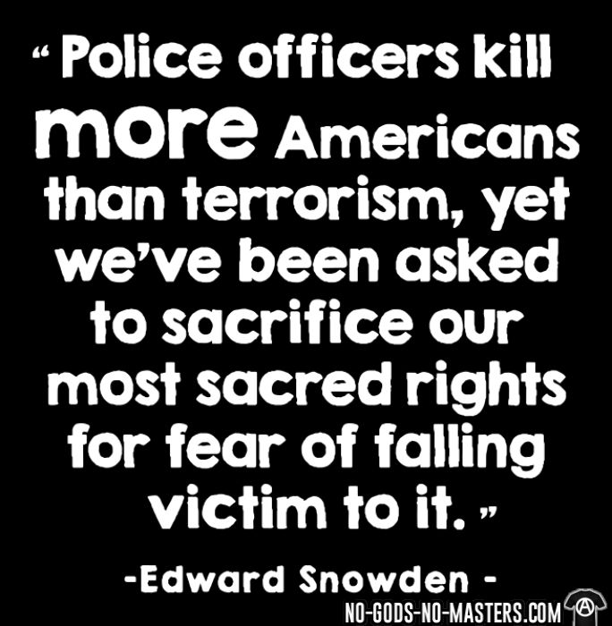 Police officiers kill more americans than terrorism, yet we've been asked to sacrifice our most sacred rights for fear of falling victim to it (Edward Snowden) - Organique Femme ACAB anti-flic