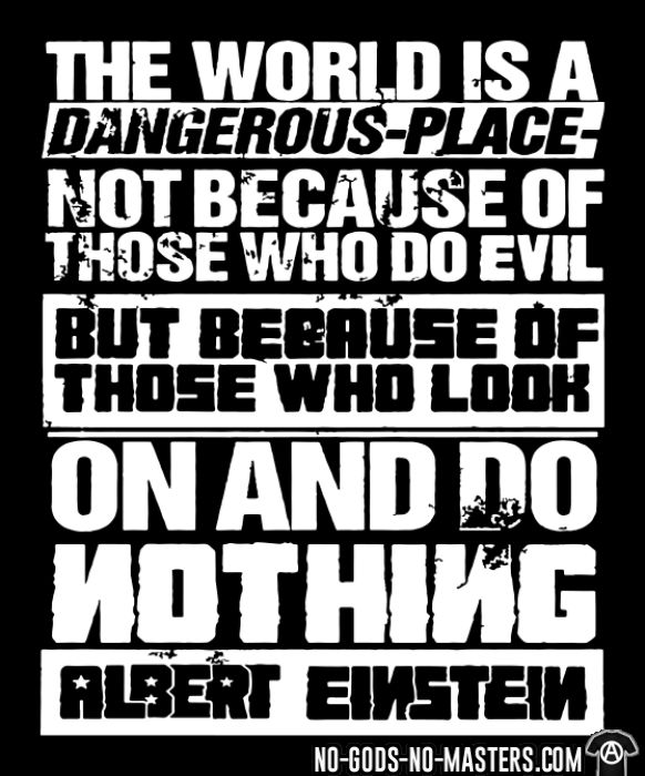 The world is a dangerous place not because of those who do evil, but because of those who look on and do nothing (Albert Einstein) - T-shirt Militant