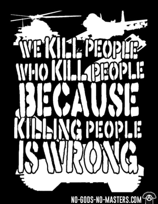 We kill people who kill people because killing people is wrong - T-shirt anti-guerre