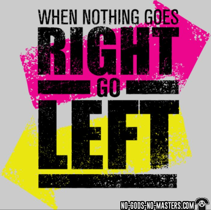 When nothing goes right go left  - T-shirt humour engagé