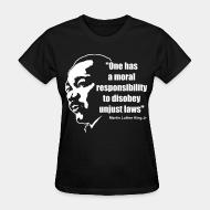 T-shirt féminin One has a moral responsibility to disobey unjust laws (Martin Luther King Jr)