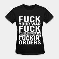 T-shirt féminin Fuck your war fuck your borders we won't follow your fuckin' orders