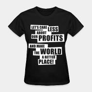 T-shirt féminin Let's care less about our profits and make the world a better place!