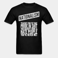 T-shirt Nationalism teaches you to take pride in shit you haven't done & hate people you've never met