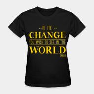 T-shirt féminin Be the CHANGE you wish to see in the WORLD (Gandhi)