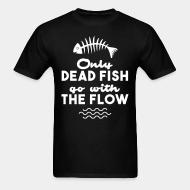T-shirt Only dead fish go with the flow