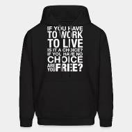 Hoodie sweatshirt If you have to work to live is it a choice? If you have no choice are you free?