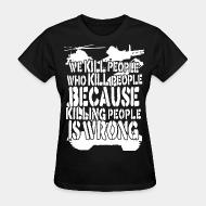 T-shirt féminin We kill people who kill people because killing people is wrong