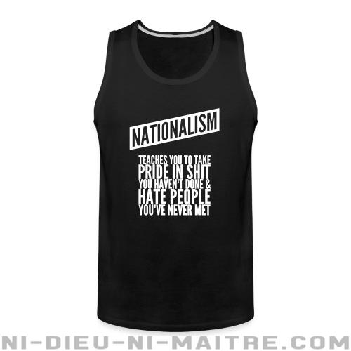 Nationalism teaches you to take pride in shit you haven't done & hate people you've never met - Débardeur pour homme Anti-Fasciste