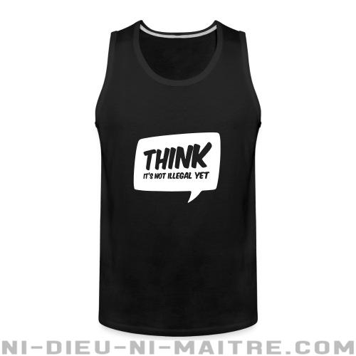 THINK! it's not illegal yet - Débardeur pour homme humour engagé