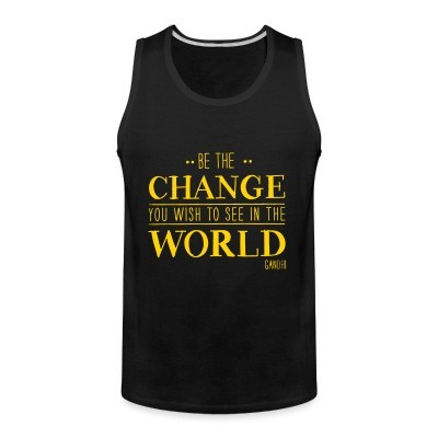 Débardeur homme Be the CHANGE you wish to see in the WORLD (Gandhi)