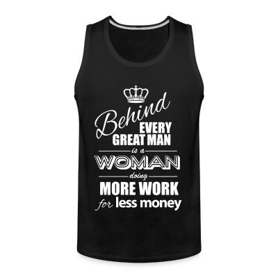 Débardeur homme Behind every great man is a woman doing more work for less money