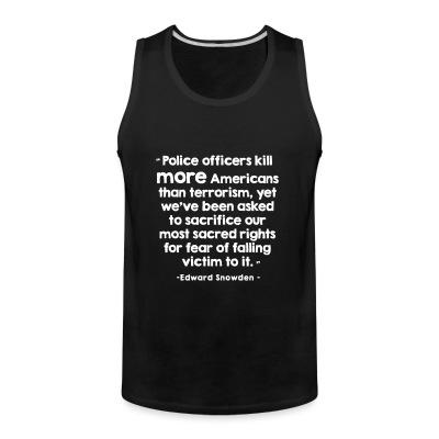 Débardeur homme Police officiers kill more americans than terrorism, yet we've been asked to sacrifice our most sacred rights for fear of falling victim to it (Edward Snowden)