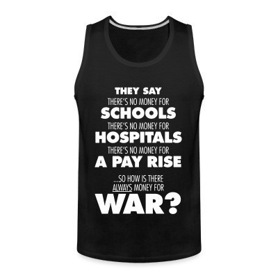 Débardeur homme They say there's no money for schools, hospitals, pay rise. So how is there always money for war?