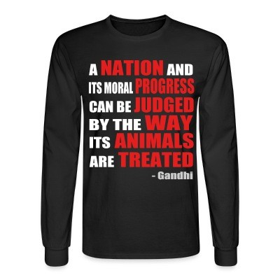 Manches longues A nation and its moral progress can be judged by the way its animals are treated (Gandhi )
