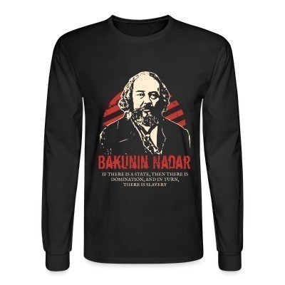 Manches longues Bakunin Nadar - If there is a state, then there is domination, and in turn, there is slavery