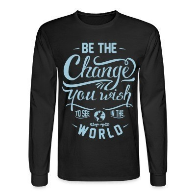 Manches longues Be the change you wish to see in the world