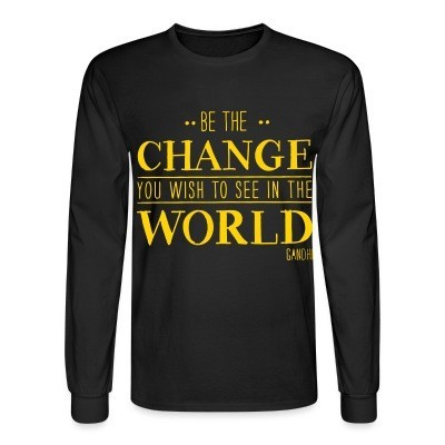 Manches longues Be the CHANGE you wish to see in the WORLD (Gandhi)