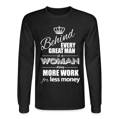 Manches longues Behind every great man is a woman doing more work for less money