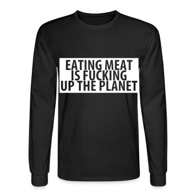 Manches longues Eating meat is fucking up the planet