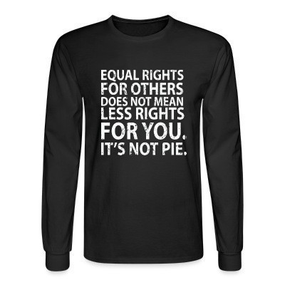 Manches longues Equal rights for others does not mean less rights for you. It's not pie.