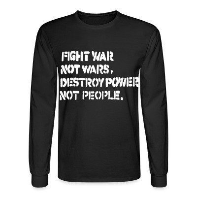 Manches longues Fight war not wars, destroy power not people.