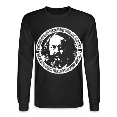 Manches longues Freedom without socialism is privilege, injustice - socialism without freedom is slavery, brutality (Mikhail Bakunin)