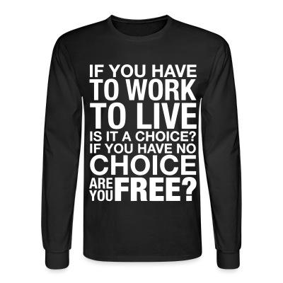 If you have to work to live is it a choice? If you have no choice are you free?